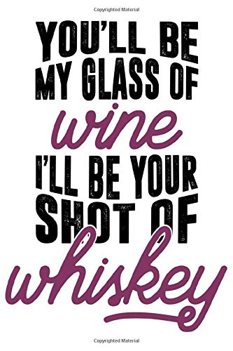 You'll Be My Glass Of Wine I'll Be Your Shot Of Whiskey Best Gift Notebook: Journal for Writing, College Ruled Size 6