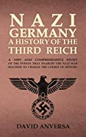 Nazi Germany a History of the Third Reich: A new and comprehensive study of the events that enabled Adolf Hitler and Nazi Germany to change the course of History (History of the World)