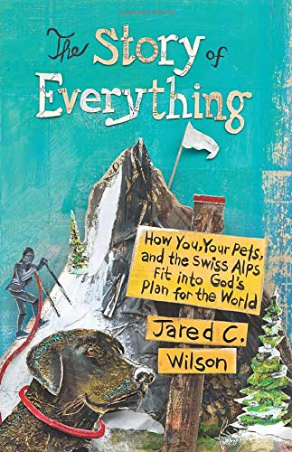 Story of Everything, The: How You, Your Pets, and the Swiss Alps Fit into God's Plan for the World