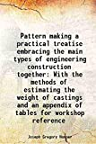 Pattern making; a practical treatise embracing the main types of engineering construction, together with the methods of estimating the weight of castings, and an appendix of tables for workshop reference [Hardcover]