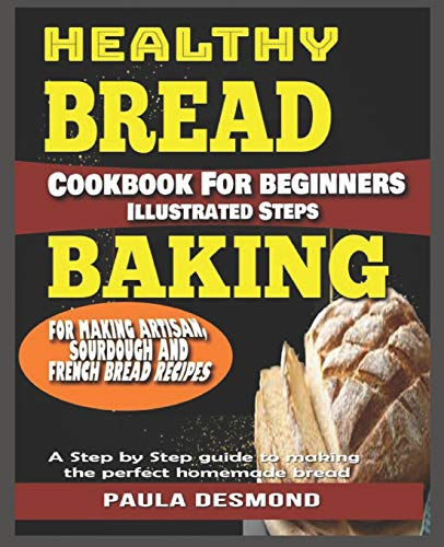 Healthy Bread Baking Cookbook For beginners: Illustrated Steps for Making Artisan, Sourdough And French Bread Recipes .: A Step by Step guide to making the perfect homemade bread.