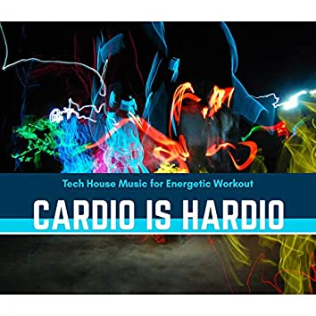 Cardio Is Hardio - Tech House Music For Energetic Workout