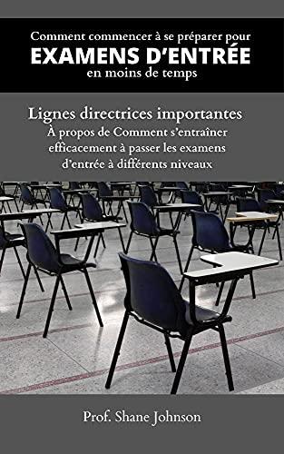 Couverture du livre Comment commencer à se préparer pour Examens D'entrée en moins de temps: Lignes directrices importantes À propos de Comment s'entraîner efficacement à passer les examens d'entrée à différents niveaux