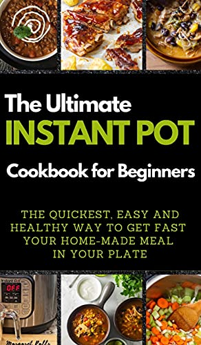 THE ULTIMATE INSTANT POT COOKBOOK FOR BEGINNERS: THE QUICKEST, EASY AND HEALTHY WAY TO GET FAST YOUR HOME-MADE MEAL IN YOUR PLATE. 50 Recipes with Pictures (01)