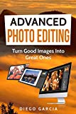 Advanced Photo Editing: Turn Good Images Into Great Ones (Learn Photography Book 2)