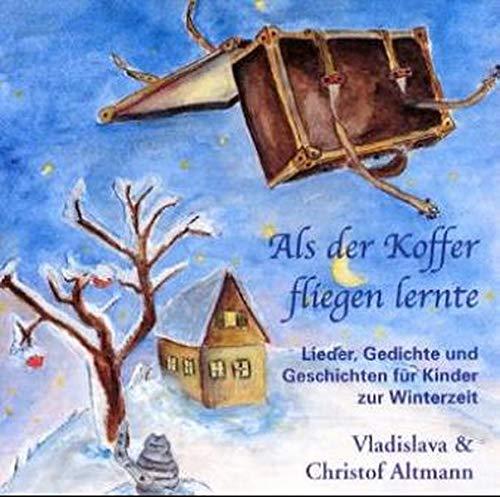 Als der Koffer fliegen lernte: Lieder, Gedichte und Geschichten für Kinder zur Winterzeit