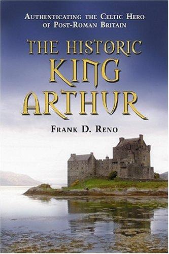 The Historic King Arthur: Authenticating the Celtic Hero of Post-Roman Britain