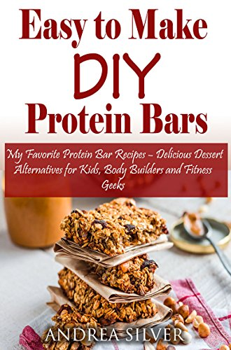 Amazon Com Easy To Make Diy Protein Bars My Favorite Protein Bar Recipes Delicious Dessert Alternatives For Kids Body Builders And Fitness Geeks Andrea Silver Healthy Recipes Book 13 Ebook Silver Andrea