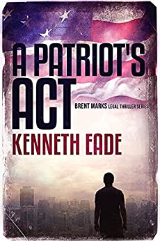 A Patriot's Act: A Lawyer Brent Marks Legal Thriller (Brent Marks Legal Thriller Series Book 1) by [Kenneth Eade]