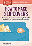 How to Make Slipcovers: Designing, Measuring, and Sewing Perfect-Fit Slipcovers for Chairs, Sofas, and Ottomans. a Storey Basics(r) Title