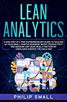 Lean Analytics: A One Step At A Time Entrepreneur's Guide to Scaling Up Your Small Startup Business: Boost Productivity and Measure Ony What Really Matters By Using Data Science The Agile Way