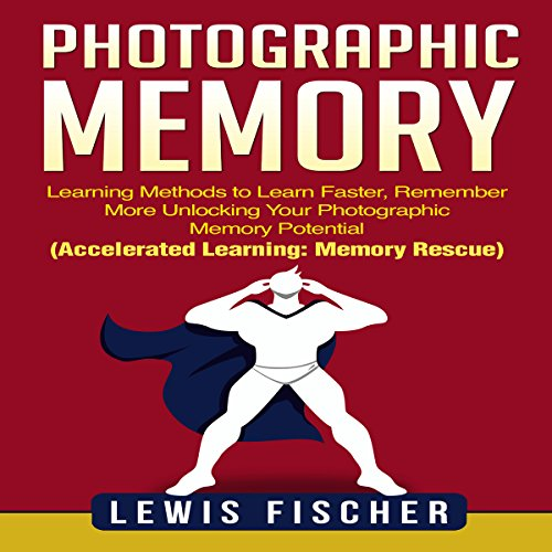Photographic Memory: Learning Methods to Learn Faster, Remember More Unlocking Your Photographic Memory Potential audiobook cover art