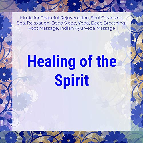 Healing Of The Spirit (Music For Peaceful Rejuvenation, Soul Cleansing, Spa, Relaxation, Deep Sleep, Yoga, Deep Breathing, Foot Massage, Indian Ayurveda Massage)
