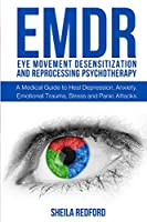 Emdr: Eye Movement Desensitization and Reprocessing Psychotherapy: A Medical Guide to Heal Depression, Anxiety, Emotional Trauma, Stress and Panic Attacks