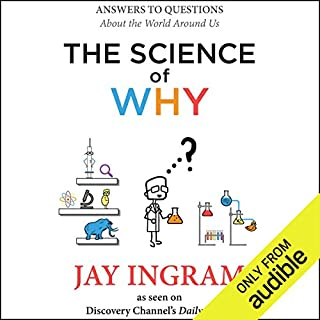 The Science of Why     Answers to Questions About the World Around Us              Written by:                                                                                                                                 Jay Ingram                               Narrated by:                                                                                                                                 Jay Ingram                      Length: 4 hrs and 53 mins     29 ratings     Overall 4.3