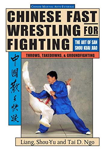 Chinese Fast Wrestling for Fighting: The Art of San Shou Kuai Jiao Throws, Takedowns, & Ground-Fighting: THe Art of San Shou Kuai Jiao: Art of San Shou Kuia Jiao