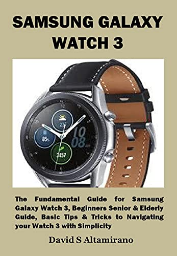SAMSUNG GALAXY WATCH 3: The Fundamental Guide for Samsung Galaxy Watch 3, Beginners Senior & Elderly Guide, Basic Tips & Tricks to Navigating your Watch 3 with Simplicity (English Edition)