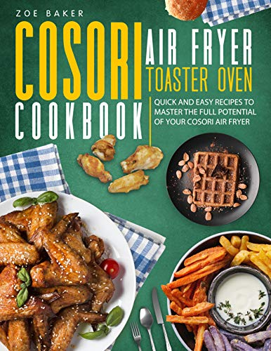 Cosori Air Fryer Toaster Oven Cookbook: Quick And Easy Recipes To Master The Full Potential Of Your Cosori Air Fryer