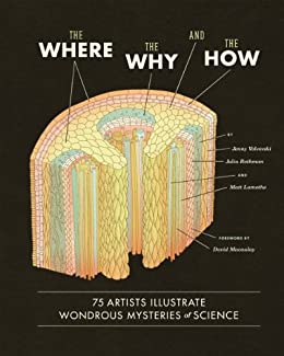 The Where, the Why, and the How: 75 Artists Illustrate Wondrous Mysteries of Science by [Matt Lamothe, Julia Rothman, Jenny Volvovski, David Macaulay]