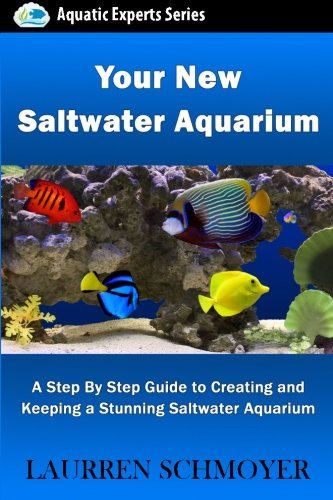 Your New Saltwater Aquarium: A Step By Step Guide To Creating and Keeping A Stunning Saltwater Aquarium (Aquatic Experts)