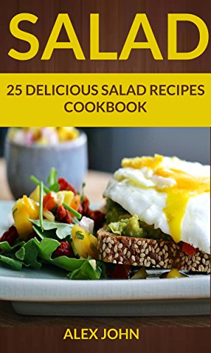 Salad: 25 Delicious Salad Recipes Cookbook (For those Who like Salads, Salads Recipes, Salads to go, Salad Cookbook, Salads Recipes Cookbook, Salads for Weight Loss, Salad Dressing Recipes) by [Alex John]