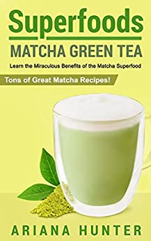 Superfoods: Matcha Green Tea: Learn the Miraculous Benefits of the Matcha Superfood and Tons of Great Matcha Recipes (superfood weight loss, raw superfoods, ... superfoods to boost you metabolism) by [Ariana Hunter]