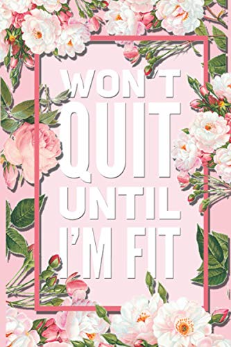 Won't Quit Until I'm Fit: Beautiful Pink Floral Motivational Quote 12 Week Diet Food Journal Daily Weight Loss Planner.
