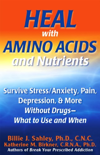 Heal with Amino Acids and Nutrients: Survive Stress, Pain, Anxiety, Depression, & More Without Drugs--What to Use and When