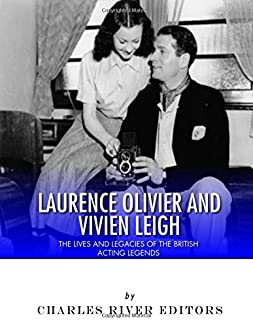 Laurence Olivier and Vivien Leigh: The Lives and Legacies of the British Acting Legends