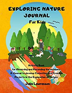 Exploring Nature Journal for Kids: Activity Book for Observing and Recording the Outdoors, A Journal to Develop Curiositie...
