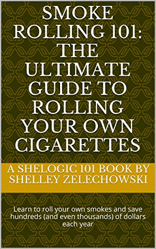 Smoke Rolling 101: The ultimate guide to rolling your own cigarettes: Learn how to save hundreds (or even thousands) of dollars each year by rolling your own! (Shelogic 101) (English Edition)