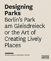 Designing Parks: Berlin's Park am Gleisdreieck or the Art of Creating Lively Places by Leonard Grosch Constanze Petrow(2016-04-26)