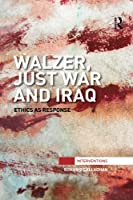 Walzer, Just War and Iraq: Ethics as Response (Interventions)