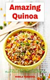 Amazing Quinoa: Family-Friendly Salad, Soup, Breakfast and Dessert Recipes for Better Health and...