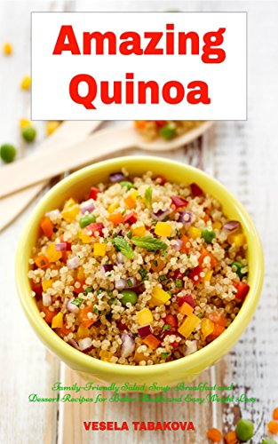 Amazing Quinoa: Family-Friendly Salad, Soup, Breakfast and Dessert Recipes for...