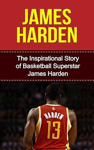 James Harden: The Inspirational Story of Basketball Superstar James Harden (James Harden Unauthorized Biography, Houston Rockets, Oklahoma City Thunder, ... University, NBA Books) (English Edition)