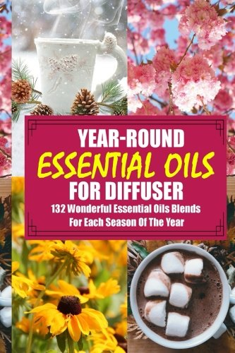 Year-Round Essential Oils For Diffuser: 132 Wonderful Essential Oils Blends For Each Season Of The Year: (Young Living Essential Oils Guide, Essential Oils Book, Essential Oils For Weight Loss)