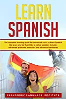 Learn Spanish: The Complete Learning Guide for Advanced Users to Learn Spanish like a Pro and be Fluent like a Native Speaker. Includes Advanced Grammar, Exercises and Advanced Sentences