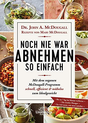 Noch nie war Abnehmen so einfach: Mit dem veganen McDougall- Programm schnell, effizient und mühelos zum Idealgewicht- Bis zu 7 kg im Monat verlieren-Nie wieder Hunger- So viel essen, wie man möchte