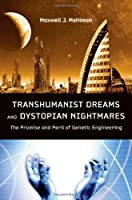 Transhumanist Dreams and Dystopian Nightmares: The Promise and Peril of Genetic Engineering by Maxwell J. Mehlman(2012-08-06)