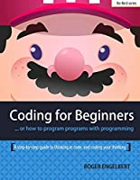 Coding for Beginners: A step-by-step guide to thinking in Code and Coding yuour thinking Front Cover