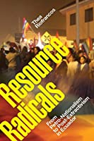 Resource Radicals: From Petro-Nationalism to Post-Extractivism in Ecuador (Radical Américas)