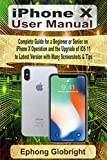 iPhone X User Manual: Complete Guide for a Beginner or Senior on iPhone X Operation and the Upgrade of iOS 11 to Latest Version with Many Screenshots & Tips