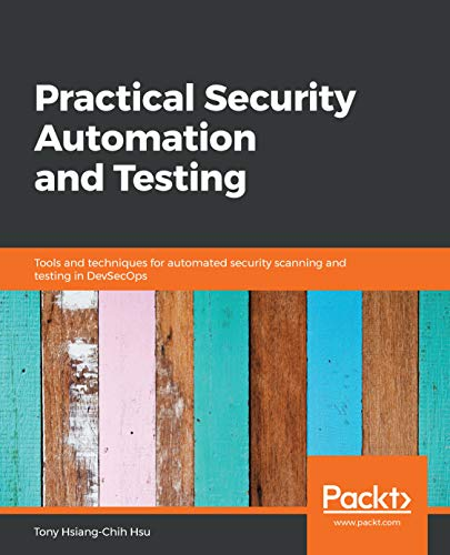 Practical Security Automation and Testing: Tools and techniques for automated security scanning and...