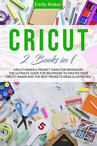 CRICUT: This Book Includes: Cricut Maker & Project Ideas For Beginners. The Ultimate Guide for Beginners To Master Your Cricut Maker And The Best Projects Ideas Illustrated. (English Edition)