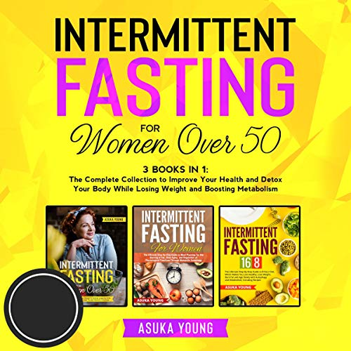 Intermittent Fasting for Women Over 50: 3 Books in 1: The Complete Collection to Improve Your Health and Detox Your Body ...