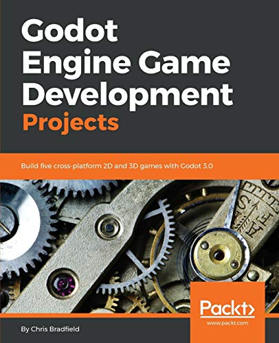 Godot Engine Game Development Projects: Build five cross-platform 2D and 3D games with Godot 3.0