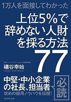 [礒谷 幸始]の上位5%で辞めない人財を採る方法77――1万人を面接してわかった