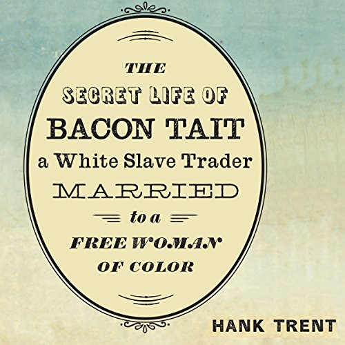 The Secret Life of Bacon Tait, a White Slave Trader Married to a Free Woman of Color audiobook cover art