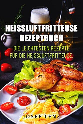 Heißluftfritteuse Rezepte, Rezeptbuch, Die leichtesten Rezepte Für die Heißluftfrietteuse